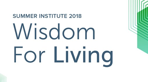 Summer Institute 2018: Wisdom For Living